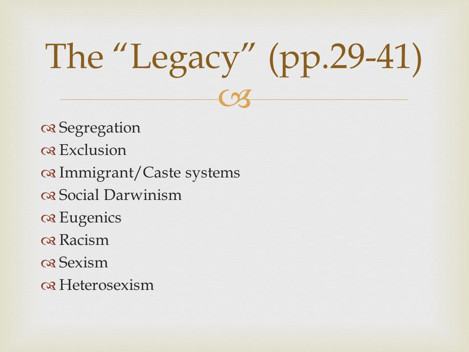   Segregation  Exclusion  Immigrant/Caste systems  Social Darwinism  Eugenics  Racism  Sexism  Heterosexism The Legacy (pp.29-41)