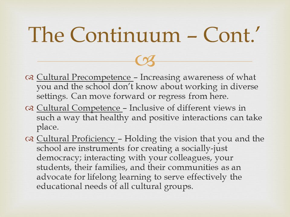   Assess Culture – Identify the differences  Value Diversity – Embrace the differences  Manage Difference – Reframe the differences so it is not viewed as a problem to be solved  Adapt to Diversity – Teach and learn the differences so you can respond effectively  Institutionalize Cultural Knowledge – Change systems to ensure healthy and effective responses The Essential Elements