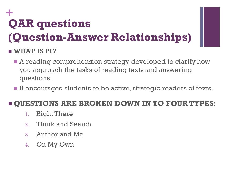 + QAR questions (Question-Answer Relationships) WHAT IS IT? A reading comprehension strategy developed to clarify how you approach the tasks of readin
