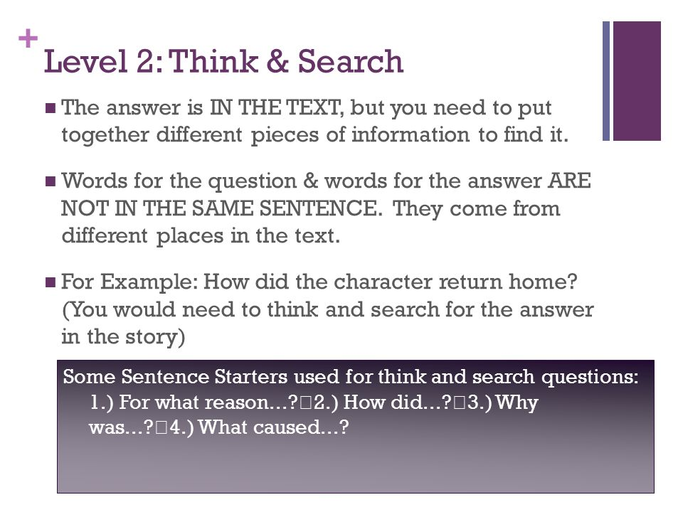 + Level 2: Think & Search The answer is IN THE TEXT, but you need to put together different pieces of information to find it. Words for the question &