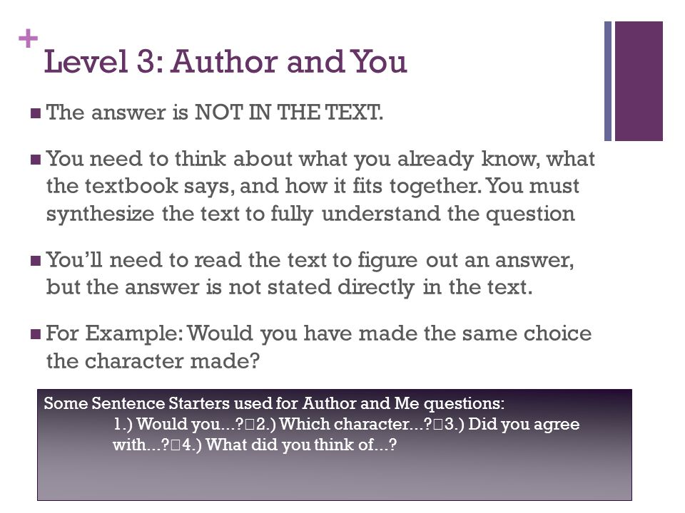 + Level 3: Author and You The answer is NOT IN THE TEXT. You need to think about what you already know, what the textbook says, and how it fits togeth