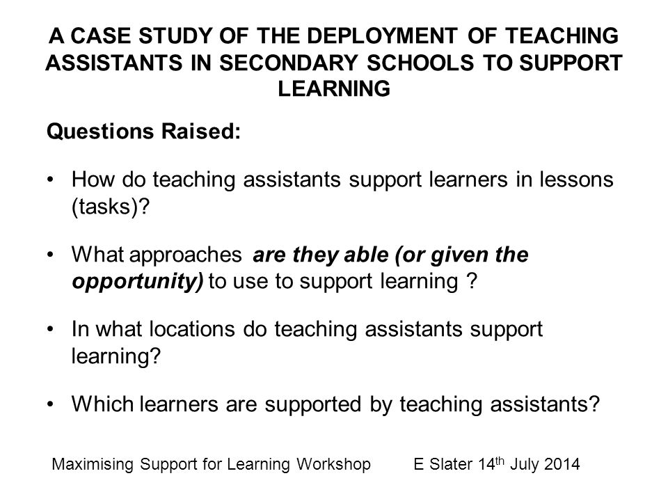 Questions Raised: How do teaching assistants support learners in lessons (tasks)? What approaches are they able (or given the opportunity) to use to s