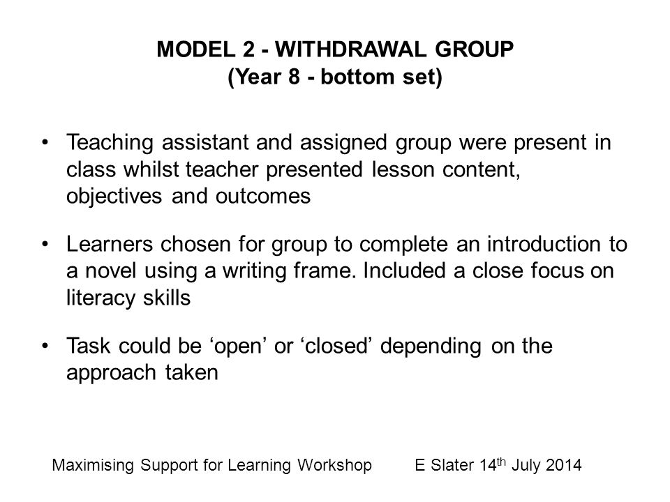 MODEL 2 - WITHDRAWAL GROUP (Year 8 - bottom set) Teaching assistant and assigned group were present in class whilst teacher presented lesson content,
