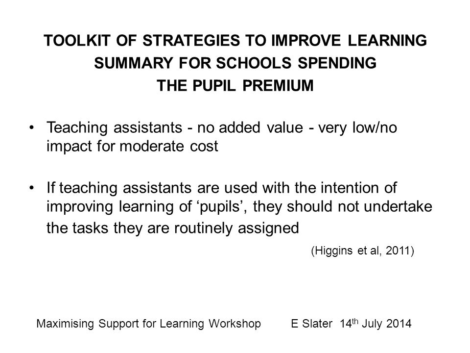 TOOLKIT OF STRATEGIES TO IMPROVE LEARNING SUMMARY FOR SCHOOLS SPENDING THE PUPIL PREMIUM Teaching assistants - no added value - very low/no impact for
