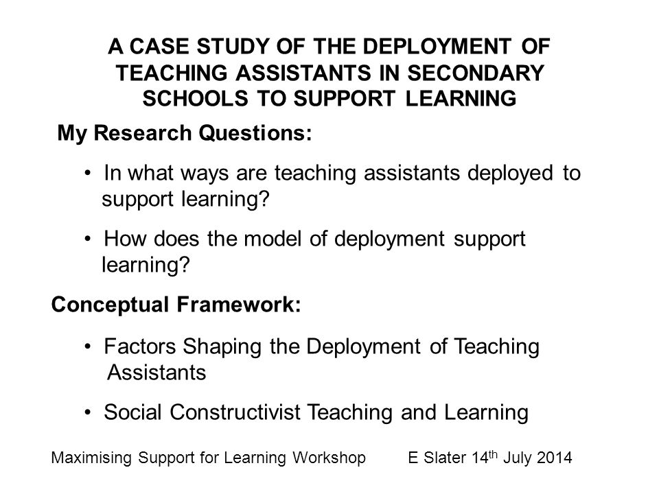 A CASE STUDY OF THE DEPLOYMENT OF TEACHING ASSISTANTS IN SECONDARY SCHOOLS TO SUPPORT LEARNING My Research Questions: In what ways are teaching assist