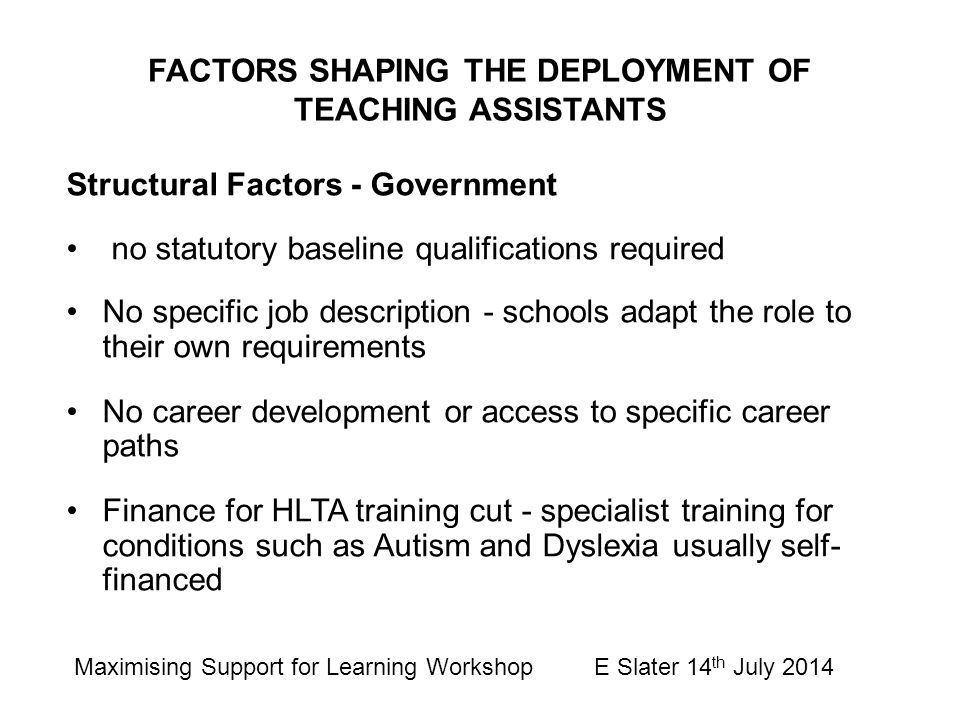 FACTORS SHAPING THE DEPLOYMENT OF TEACHING ASSISTANTS Structural Factors - Government no statutory baseline qualifications required No specific job de