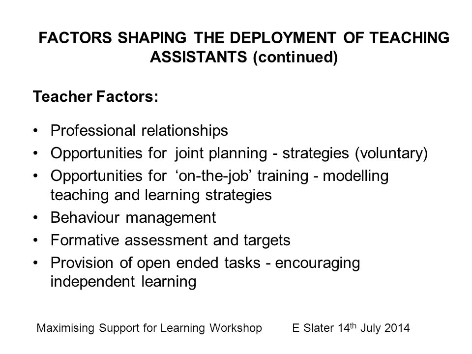 Teacher Factors: Professional relationships Opportunities for joint planning - strategies (voluntary) Opportunities for 'on-the-job' training - modelling teaching and learning strategies Behaviour management Formative assessment and targets Provision of open ended tasks - encouraging independent learning FACTORS SHAPING THE DEPLOYMENT OF TEACHING ASSISTANTS (continued) Maximising Support for Learning Workshop E Slater 14 th July 2014