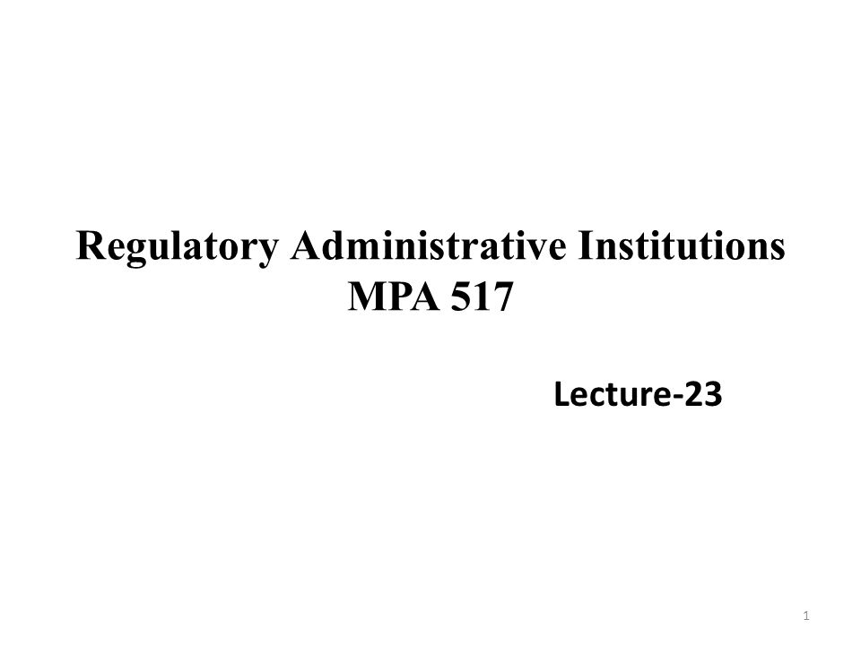 Regulatory Administrative Institutions MPA 517 Lecture-23 1