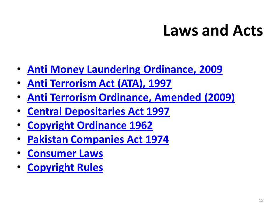 Laws and Acts Anti Money Laundering Ordinance, 2009 Anti Terrorism Act (ATA), 1997 Anti Terrorism Ordinance, Amended (2009) Central Depositaries Act 1997 Copyright Ordinance 1962 Pakistan Companies Act 1974 Consumer Laws Copyright Rules 15