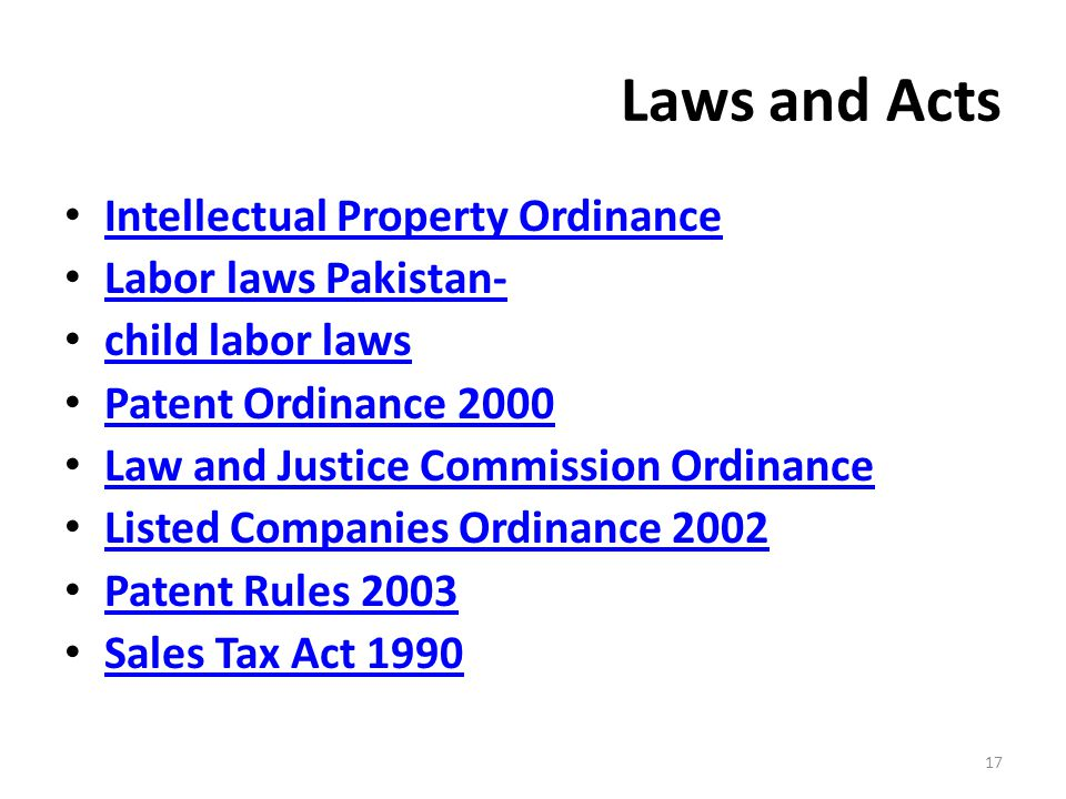 Laws and Acts Intellectual Property Ordinance Labor laws Pakistan- child labor laws Patent Ordinance 2000 Law and Justice Commission Ordinance Listed Companies Ordinance 2002 Patent Rules 2003 Sales Tax Act 1990 17