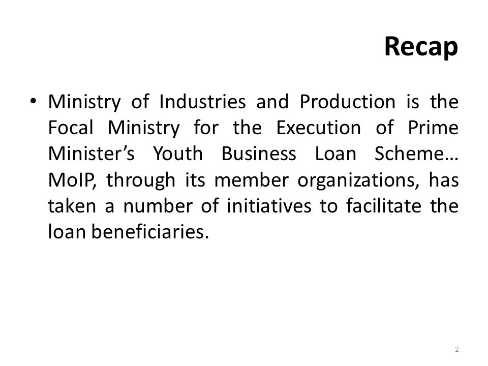 Recap Ministry of Industries and Production is the Focal Ministry for the Execution of Prime Minister's Youth Business Loan Scheme… MoIP, through its member organizations, has taken a number of initiatives to facilitate the loan beneficiaries.
