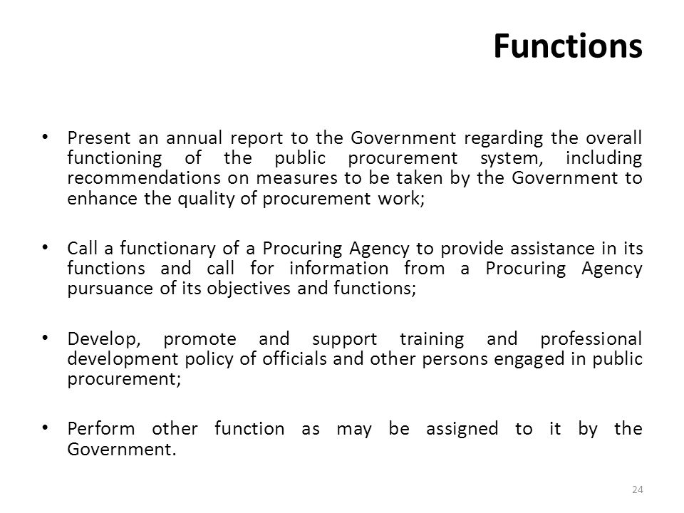 Functions Present an annual report to the Government regarding the overall functioning of the public procurement system, including recommendations on measures to be taken by the Government to enhance the quality of procurement work; Call a functionary of a Procuring Agency to provide assistance in its functions and call for information from a Procuring Agency pursuance of its objectives and functions; Develop, promote and support training and professional development policy of officials and other persons engaged in public procurement; Perform other function as may be assigned to it by the Government.