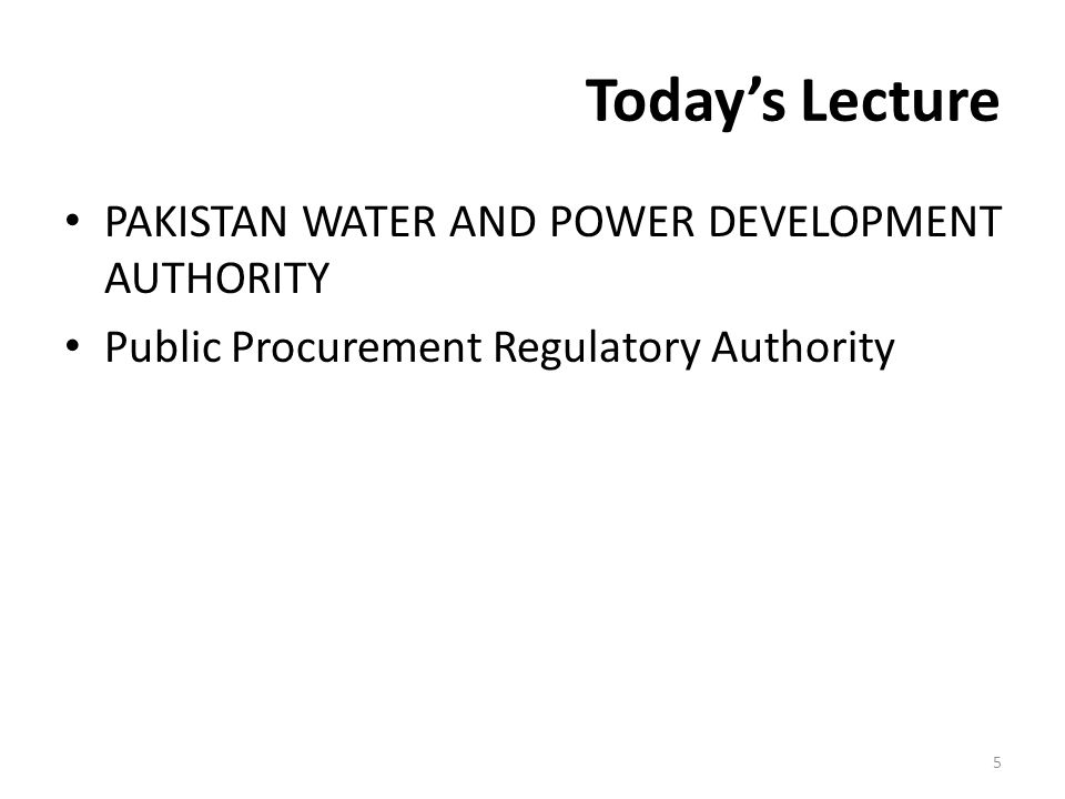 Today's Lecture PAKISTAN WATER AND POWER DEVELOPMENT AUTHORITY Public Procurement Regulatory Authority 5