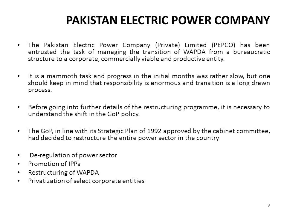 VISION To make Pakistan Power Sector customer friendly, efficient, able and responsive in meeting tee electric energy requirements of industry, business and domestic customers, and move to an energy sufficient model from the current energy deficient scenario, on commercially viable and sustainable basis, in order to support the high growth economy and to meet the government s objective of Power for All .