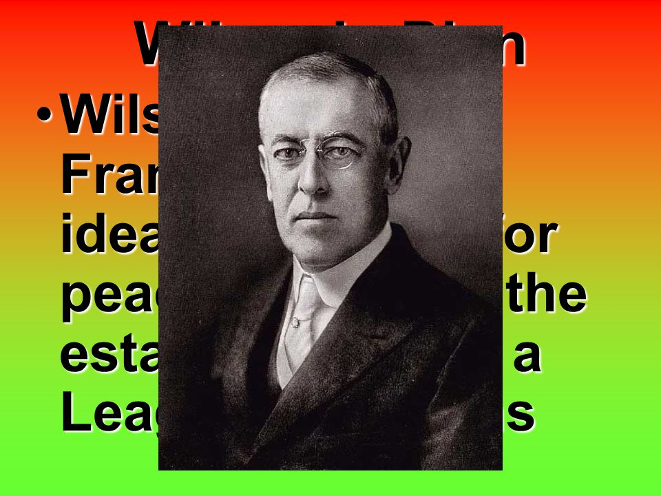 Wilson's Plan Wilson arrived in France with an idealistic vision for peace, including the establishment of a League of NationsWilson arrived in France