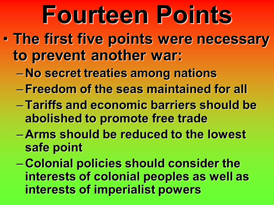 Fourteen Points The first five points were necessary to prevent another war:The first five points were necessary to prevent another war: –No secret tr