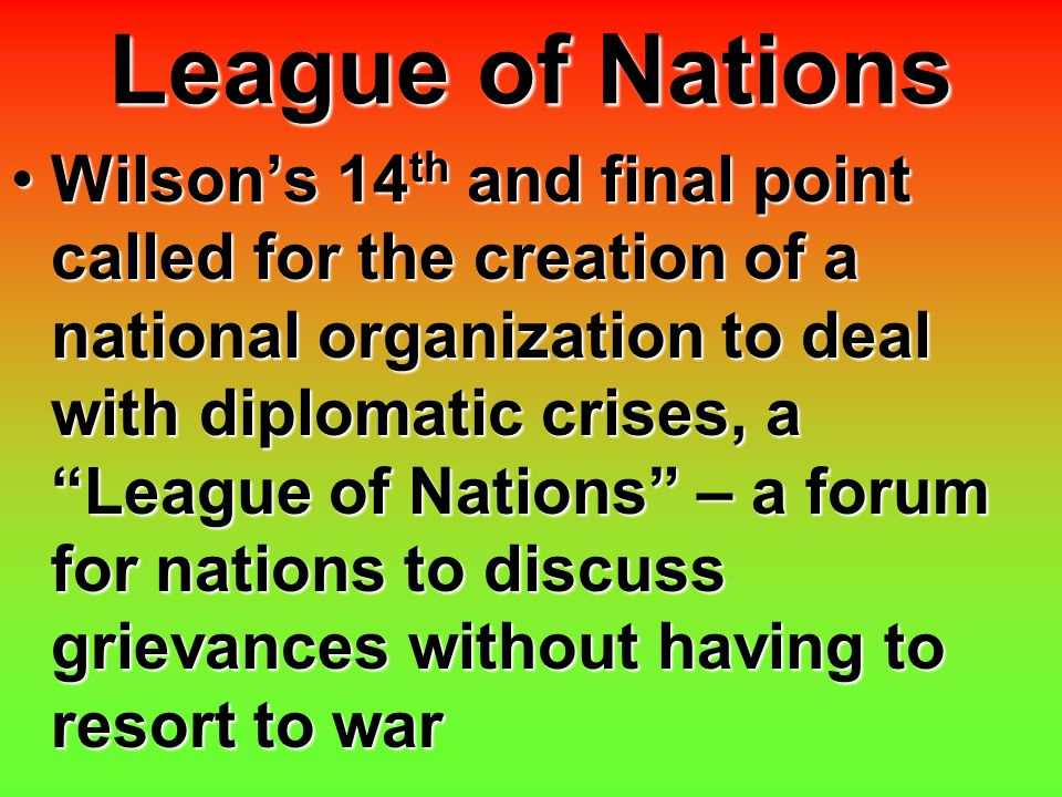 """League of Nations Wilson's 14 th and final point called for the creation of a national organization to deal with diplomatic crises, a """"League of Natio"""
