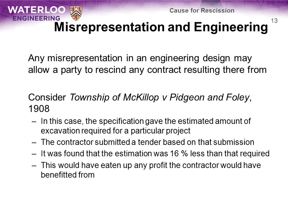 Misrepresentation and Engineering Any misrepresentation in an engineering design may allow a party to rescind any contract resulting there from Consider Township of McKillop v Pidgeon and Foley, 1908 –In this case, the specification gave the estimated amount of excavation required for a particular project –The contractor submitted a tender based on that submission –It was found that the estimation was 16 % less than that required –This would have eaten up any profit the contractor would have benefitted from Cause for Rescission 13