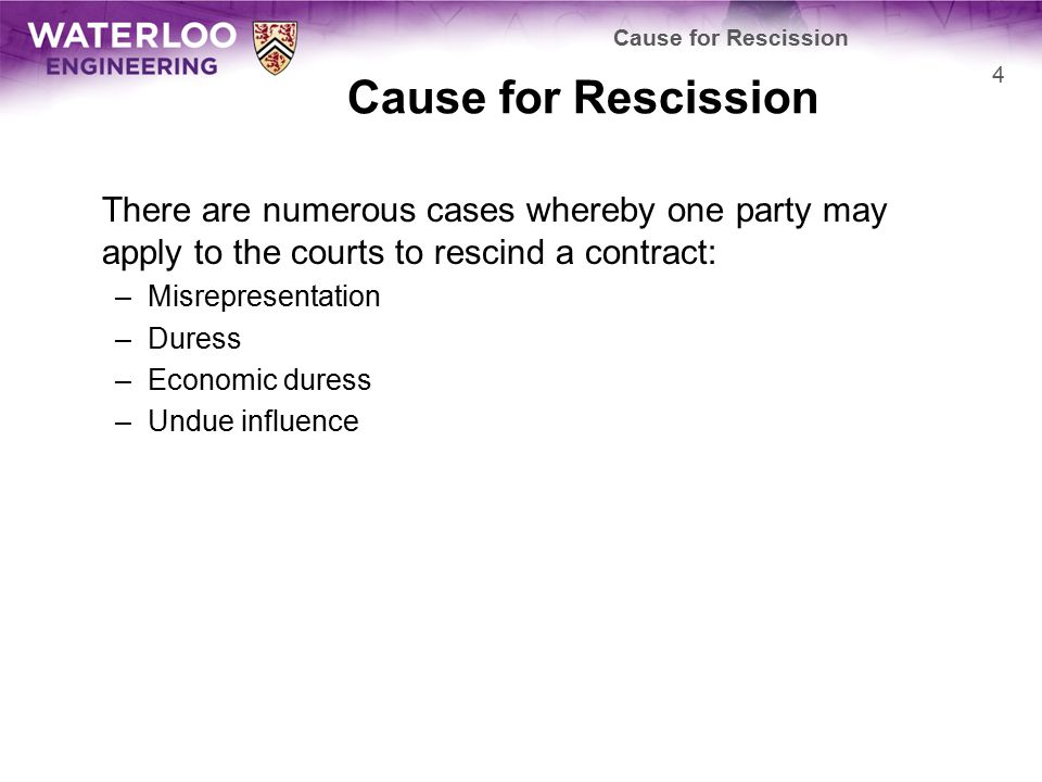 There are numerous cases whereby one party may apply to the courts to rescind a contract: –Misrepresentation –Duress –Economic duress –Undue influence Cause for Rescission 4