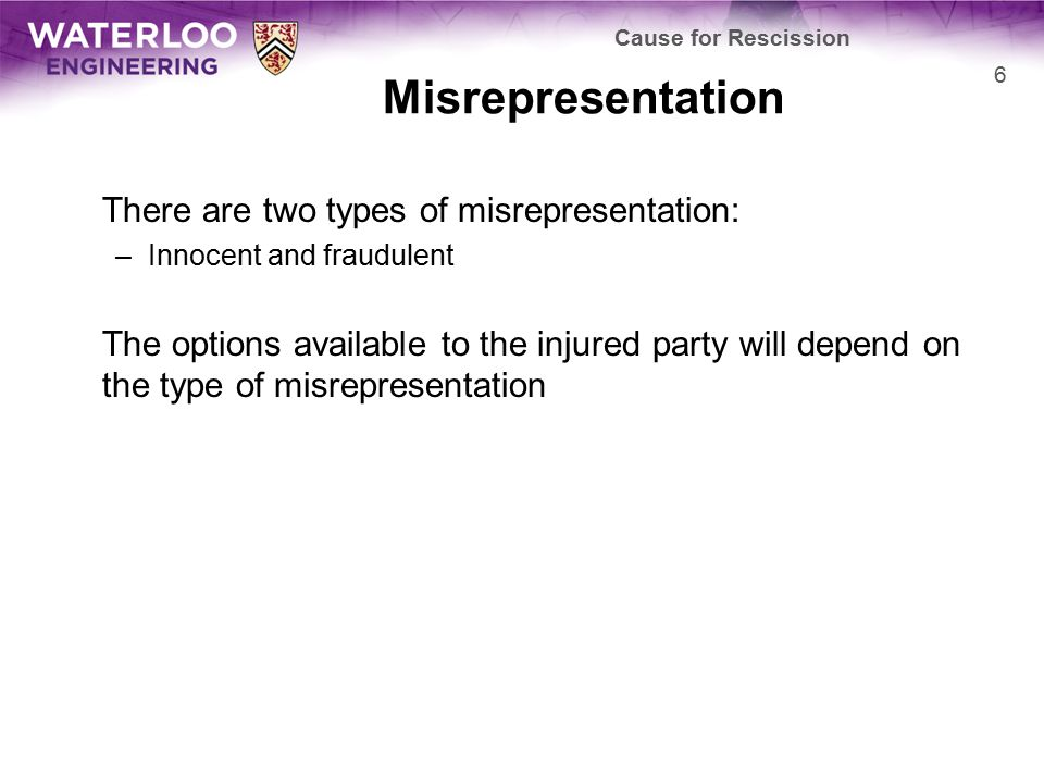 Misrepresentation There are two types of misrepresentation: –Innocent and fraudulent The options available to the injured party will depend on the typ