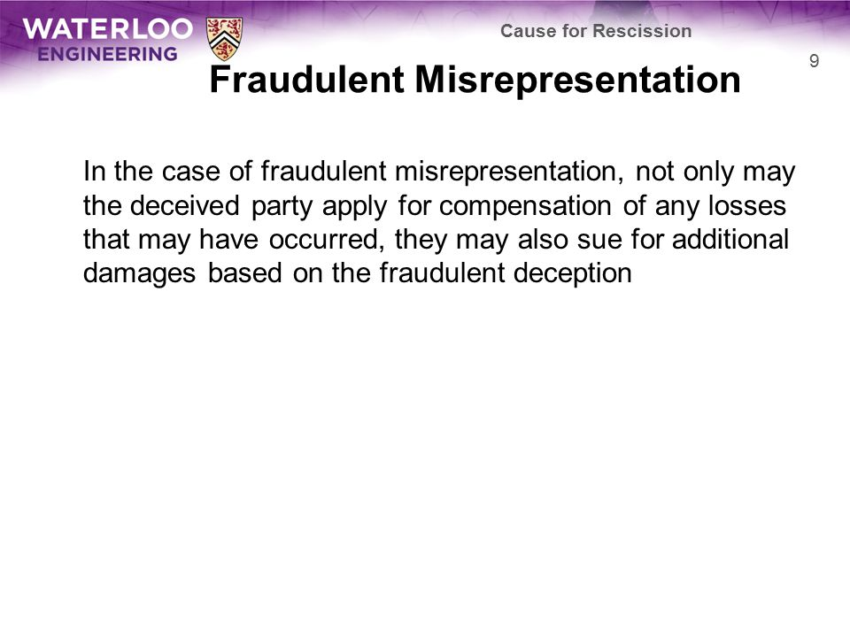 Fraudulent Misrepresentation In the case of fraudulent misrepresentation, not only may the deceived party apply for compensation of any losses that may have occurred, they may also sue for additional damages based on the fraudulent deception Cause for Rescission 9