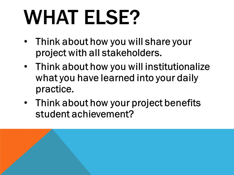 WHAT ELSE. Think about how you will share your project with all stakeholders.