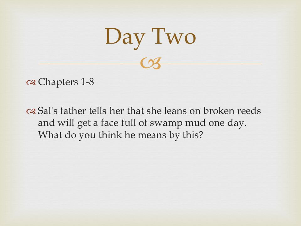   Chapters 1-8  Sal's father tells her that she leans on broken reeds and will get a face full of swamp mud one day. What do you think he means by
