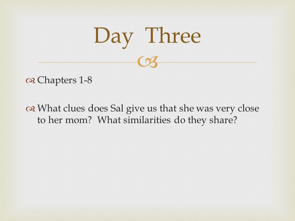   Chapters 1-8  What clues does Sal give us that she was very close to her mom? What similarities do they share? Day Three