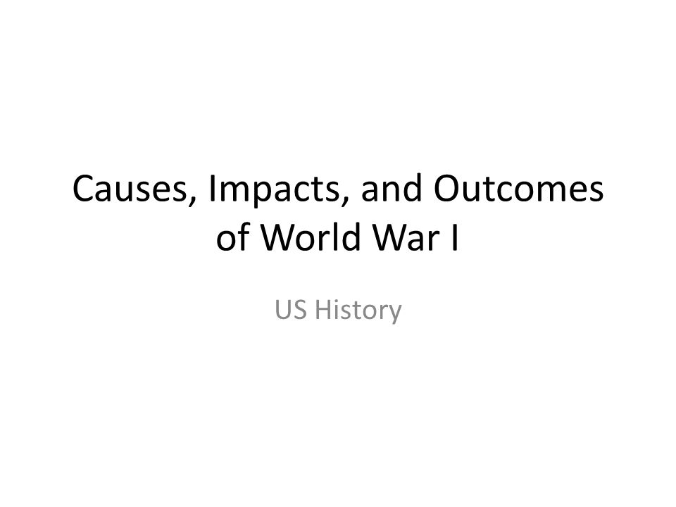 Causes, Impacts, and Outcomes of World War I US History