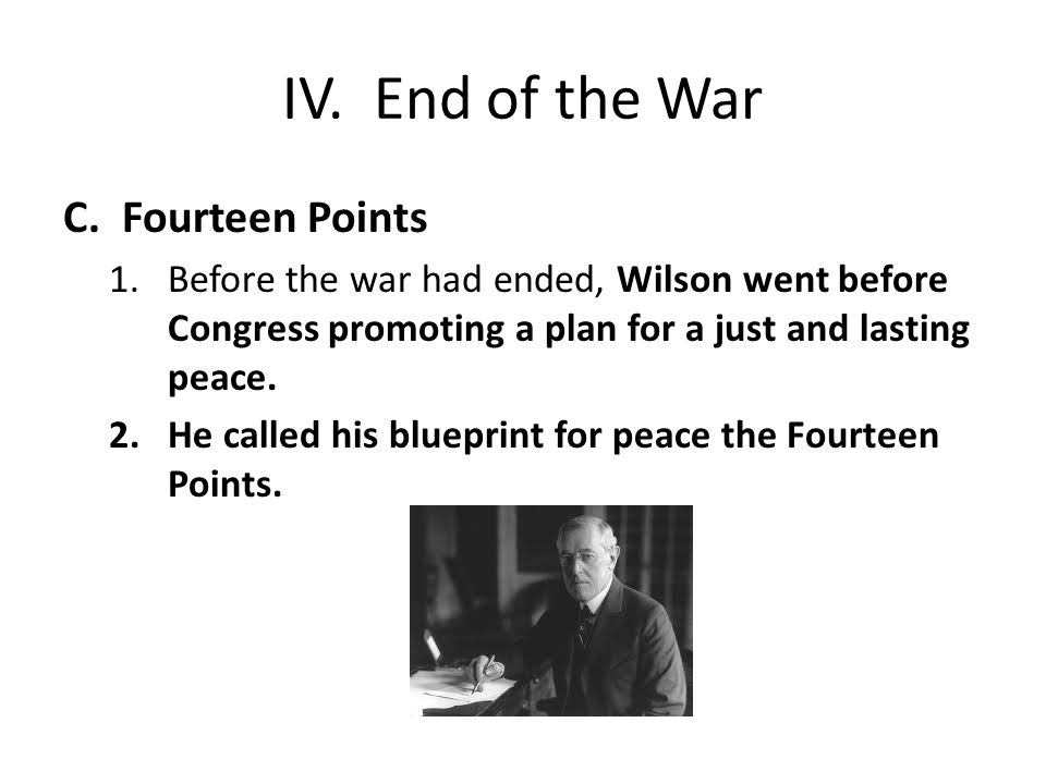 IV. End of the War C.Fourteen Points 1.Before the war had ended, Wilson went before Congress promoting a plan for a just and lasting peace. 2.He calle