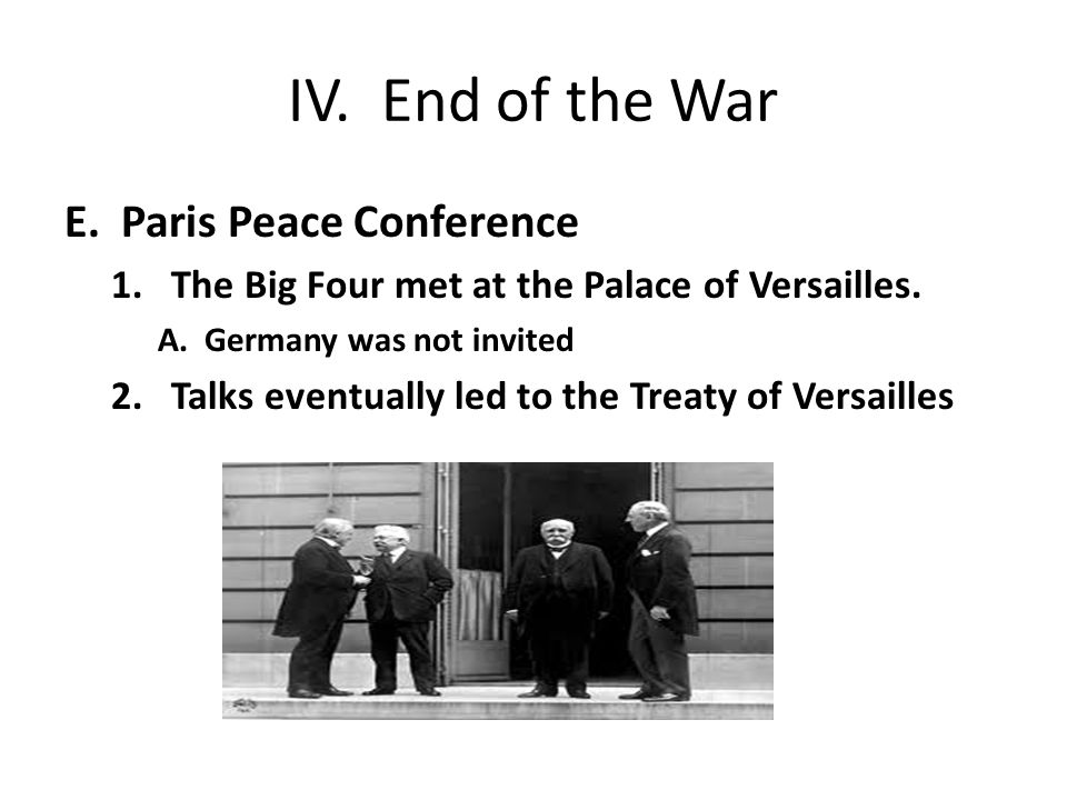 IV. End of the War E. Paris Peace Conference 1.The Big Four met at the Palace of Versailles.
