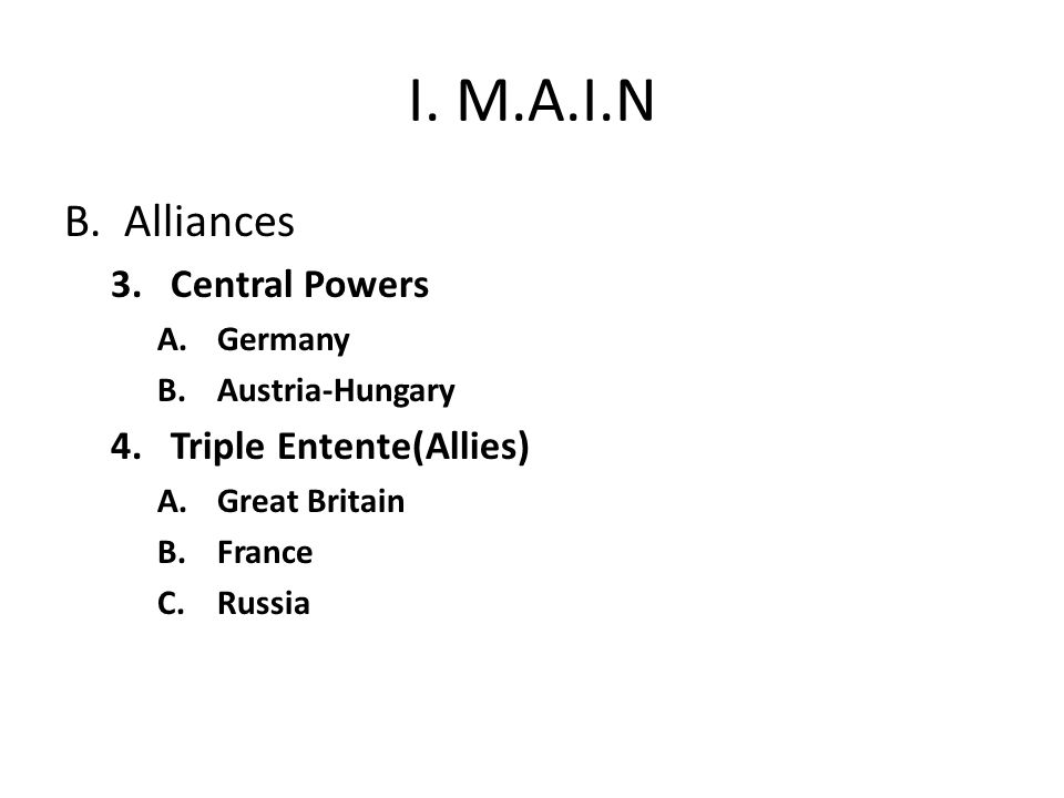 I. M.A.I.N B.Alliances 3.Central Powers A.Germany B.Austria-Hungary 4.Triple Entente(Allies) A.Great Britain B.France C.Russia