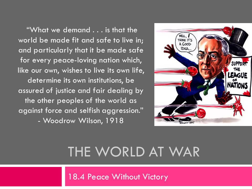 """THE WORLD AT WAR 18.4 Peace Without Victory """"What we demand... is that the world be made fit and safe to live in; and particularly that it be made saf"""