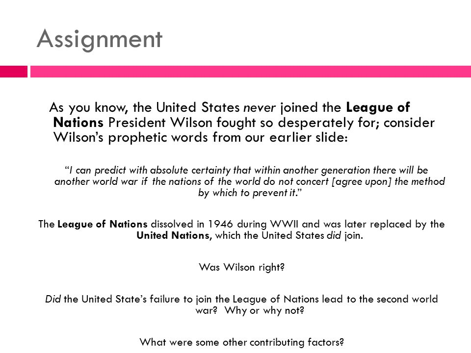 Assignment As you know, the United States never joined the League of Nations President Wilson fought so desperately for; consider Wilson's prophetic w
