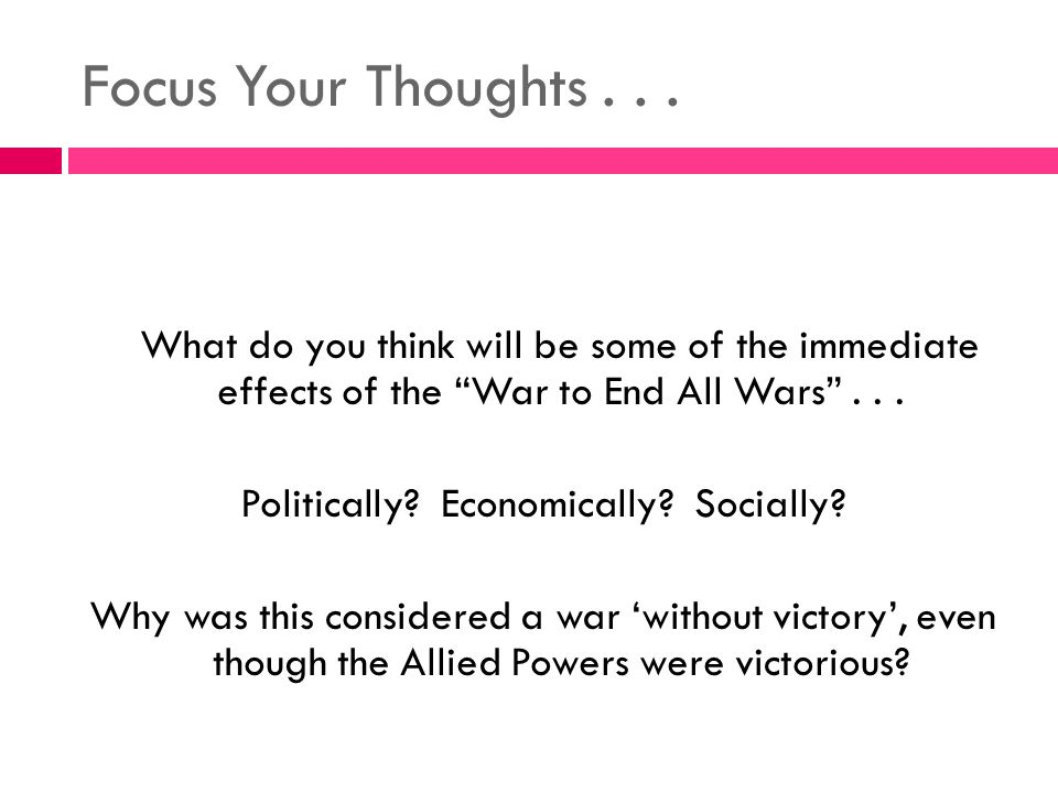 """Focus Your Thoughts... What do you think will be some of the immediate effects of the """"War to End All Wars""""... Politically? Economically? Socially? Wh"""