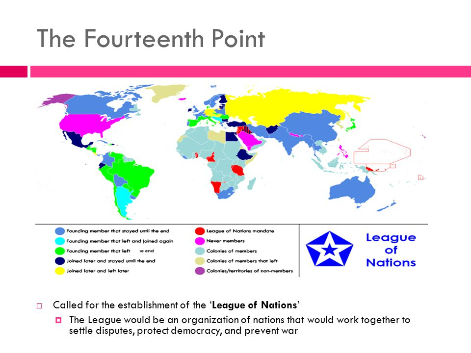 The Fourteenth Point  Called for the establishment of the 'League of Nations'  The League would be an organization of nations that would work togeth