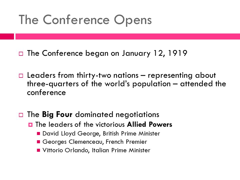 The Conference Opens  The Conference began on January 12, 1919  Leaders from thirty-two nations – representing about three-quarters of the world's p