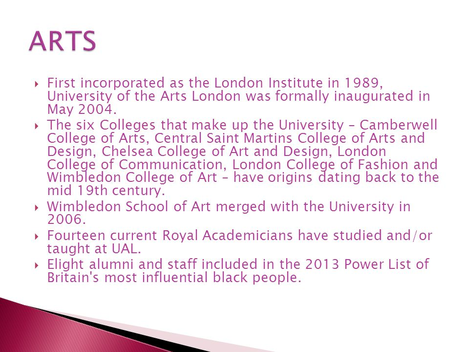  First incorporated as the London Institute in 1989, University of the Arts London was formally inaugurated in May 2004.  The six Colleges that make