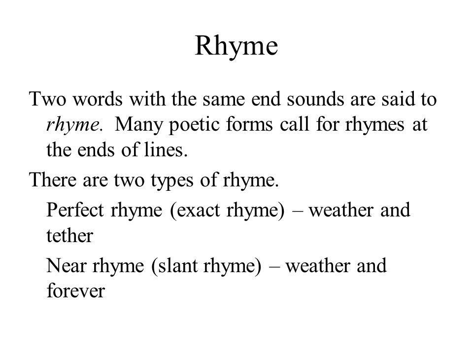 Rhyme Two words with the same end sounds are said to rhyme. Many poetic forms call for rhymes at the ends of lines. There are two types of rhyme. Perf