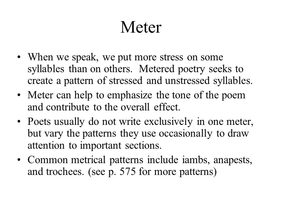 Meter When we speak, we put more stress on some syllables than on others. Metered poetry seeks to create a pattern of stressed and unstressed syllable