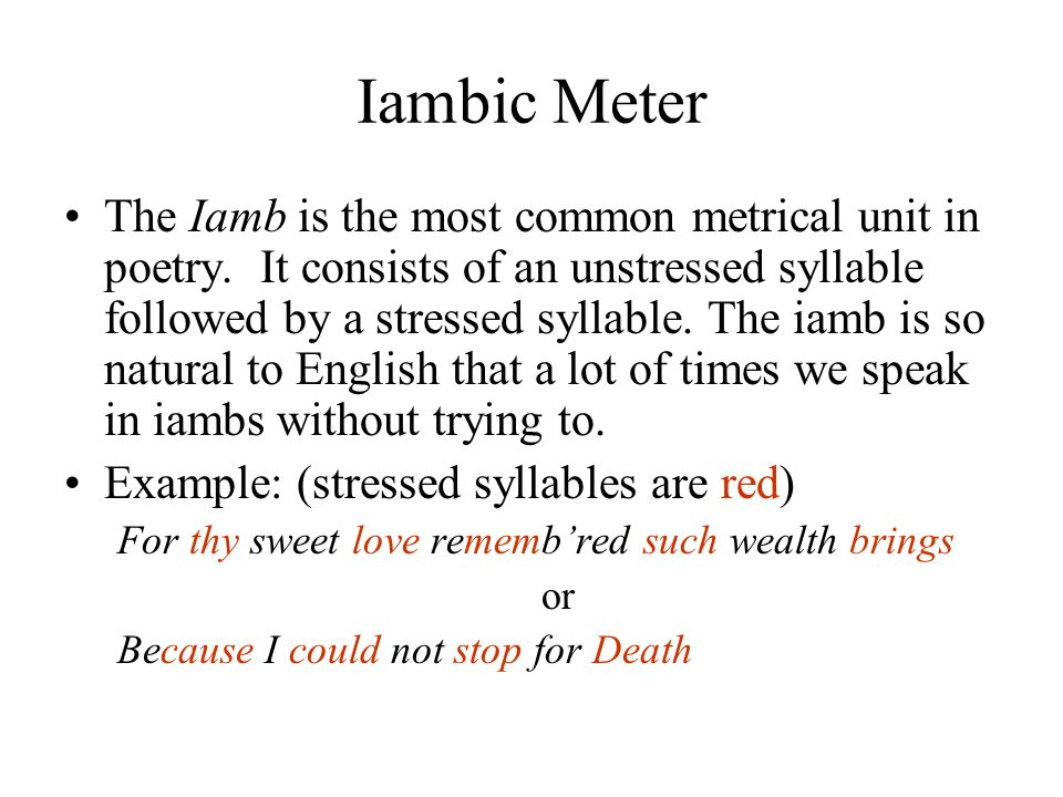 Iambic Meter The Iamb is the most common metrical unit in poetry. It consists of an unstressed syllable followed by a stressed syllable. The iamb is s