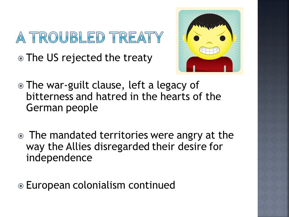  The US rejected the treaty  The war-guilt clause, left a legacy of bitterness and hatred in the hearts of the German people  The mandated territories were angry at the way the Allies disregarded their desire for independence  European colonialism continued