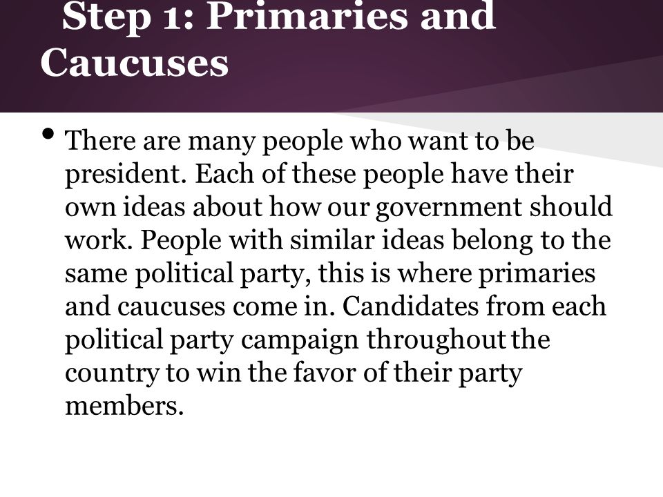 Step 1: Primaries and Caucuses There are many people who want to be president.