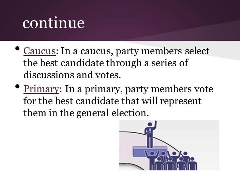 continue Caucus: In a caucus, party members select the best candidate through a series of discussions and votes.