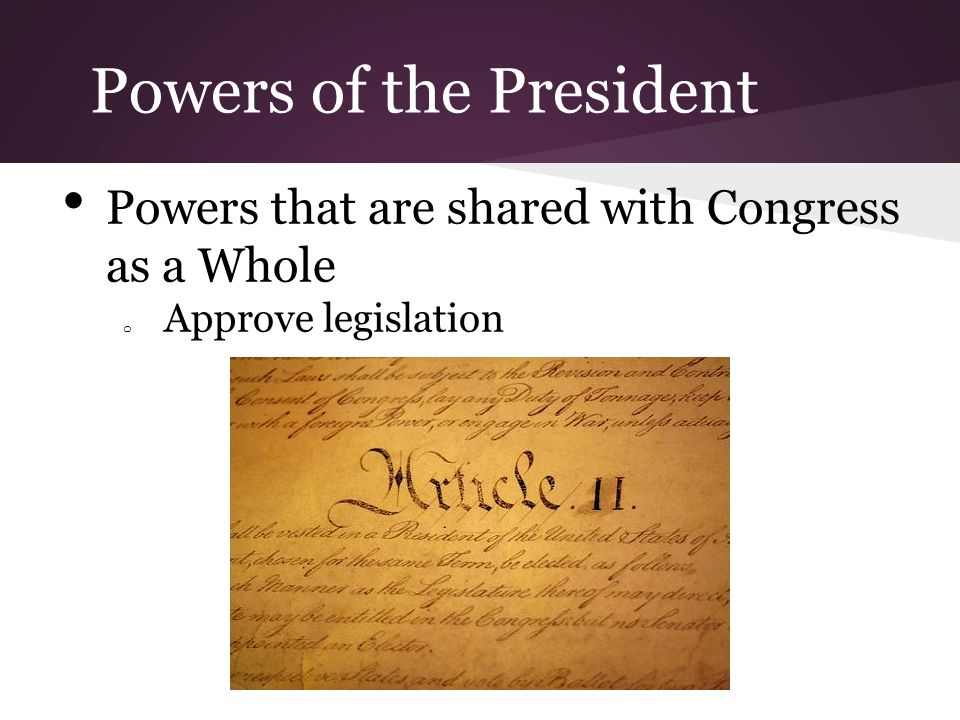 Powers of the President Powers that are shared with Congress as a Whole o Approve legislation
