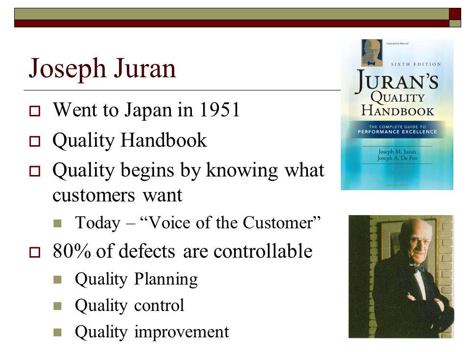Joseph Juran  Went to Japan in 1951  Quality Handbook  Quality begins by knowing what customers want Today – Voice of the Customer  80% of defects are controllable Quality Planning Quality control Quality improvement