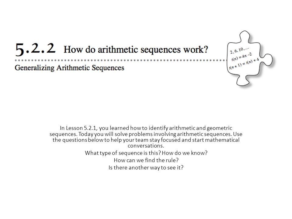 In Lesson 5.2.1, you learned how to identify arithmetic and geometric sequences. Today you will solve problems involving arithmetic sequences. Use the