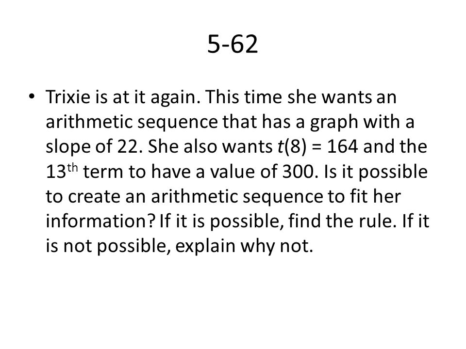 5-62 Trixie is at it again. This time she wants an arithmetic sequence that has a graph with a slope of 22. She also wants t(8) = 164 and the 13 th te