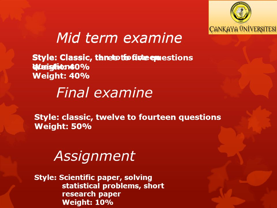Mid term examine Style: Classic, three to five questions Weight: 40% Final examine Style: classic, twelve to fourteen questions Weight: 50% Assignment Style: Scientific paper, solving statistical problems, short research paper Weight: 10% Mid term examine Style: Classic, ten to fourteen questions Weight: 40%
