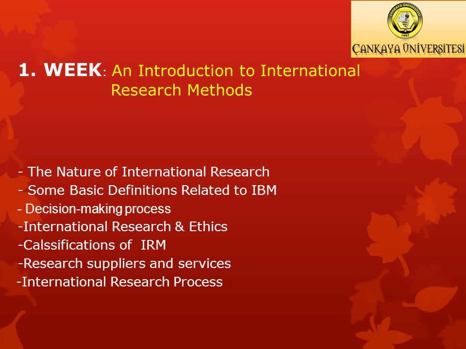 1. WEEK : An Introduction to International Research Methods - The Nature of International Research - Some Basic Definitions Related to IBM - Decision-